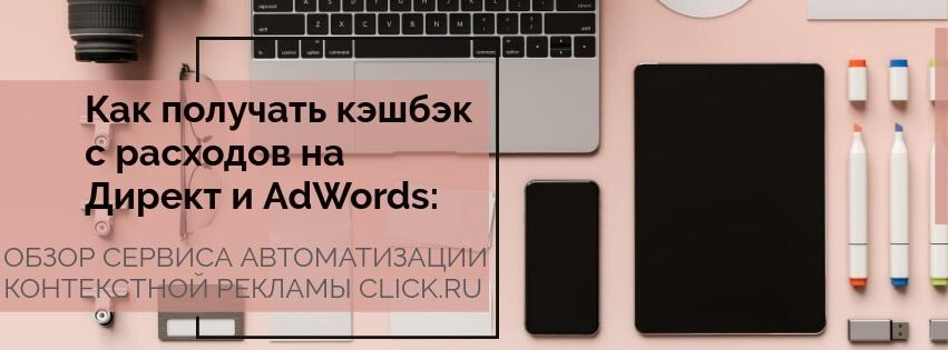 Как получать кэшбэк с расходов на Директ и AdWords: обзор сервиса автоматизации контекстной рекламы Click.ru